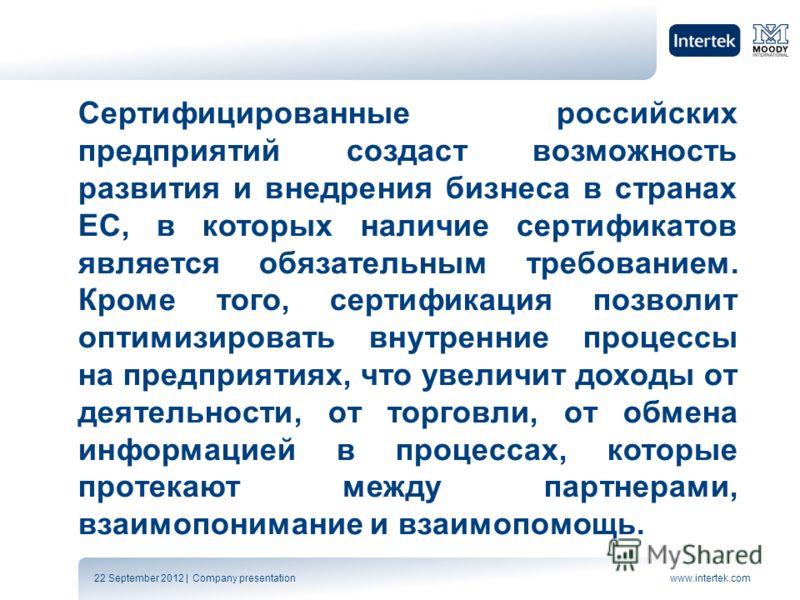 22 September 2012 | Company presentationwww.intertek.com Сертифицированные российских предприятий создаст возможность развития и внедрения бизнеса в странах ЕС, в которых наличие сертификатов является обязательным требованием. Кроме того, сертификаци