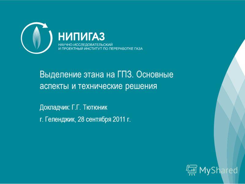 Выделение этана на ГПЗ. Основные аспекты и технические решения Докладчик: Г.Г. Тютюник г. Геленджик, 28 сентября 2011 г.