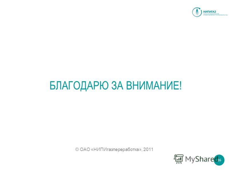БЛАГОДАРЮ ЗА ВНИМАНИЕ! © ОАО «НИПИгазпереработка», 2011 16