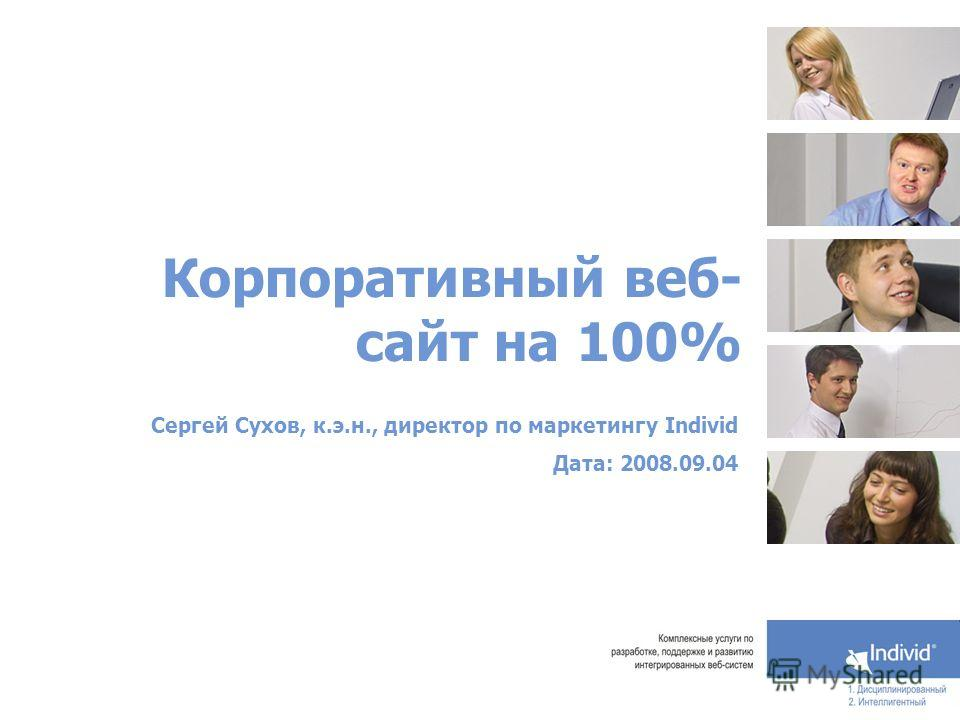Корпоративный веб- сайт на 100% Сергей Сухов, к.э.н., директор по маркетингу Individ Дата: 2008.09.04