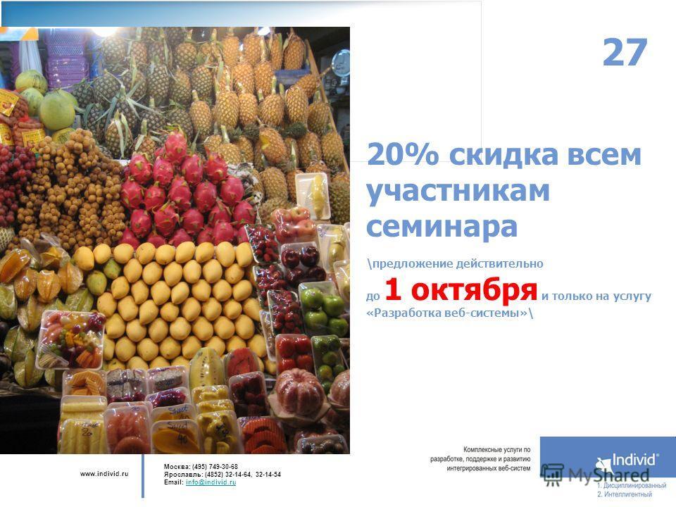 www.individ.ru Москва: (495) 749-30-68 Ярославль: (4852) 32-14-64, 32-14-54 Email: info@individ.ruinfo@individ.ru 27 20% скидка всем участникам семинара \предложение действительно до 1 октября и только на услугу «Разработка веб-системы»\