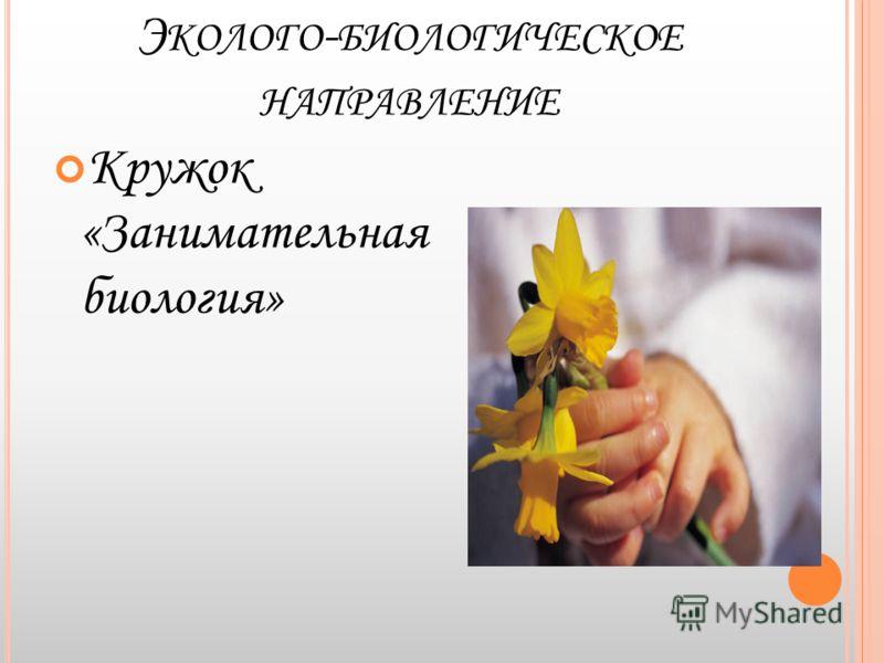 Э КОЛОГО - БИОЛОГИЧЕСКОЕ НАПРАВЛЕНИЕ Кружок «Занимательная биология»
