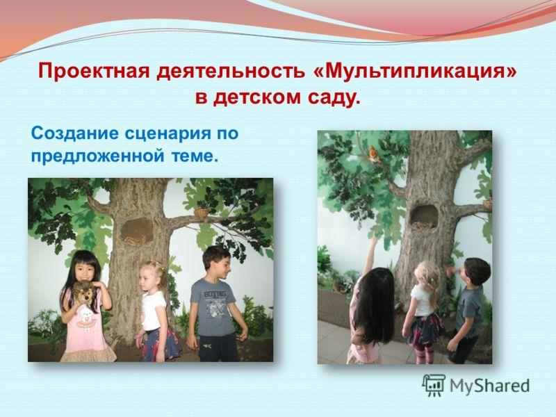 Проектная деятельность «Мультипликация» в детском саду. Создание сценария по предложенной теме.