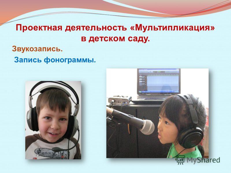 Проектная деятельность «Мультипликация» в детском саду. Звукозапись. Запись фонограммы.