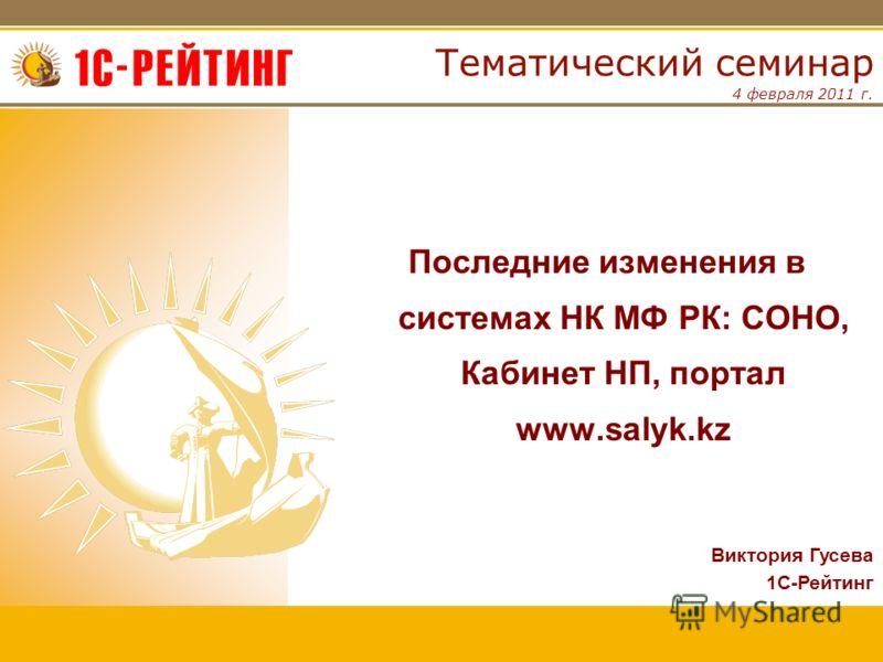 4 февраля 2011 г. Тематический семинар Последние изменения в системах НК МФ РК: СОНО, Кабинет НП, портал www.salyk.kz Виктория Гусева 1С-Рейтинг