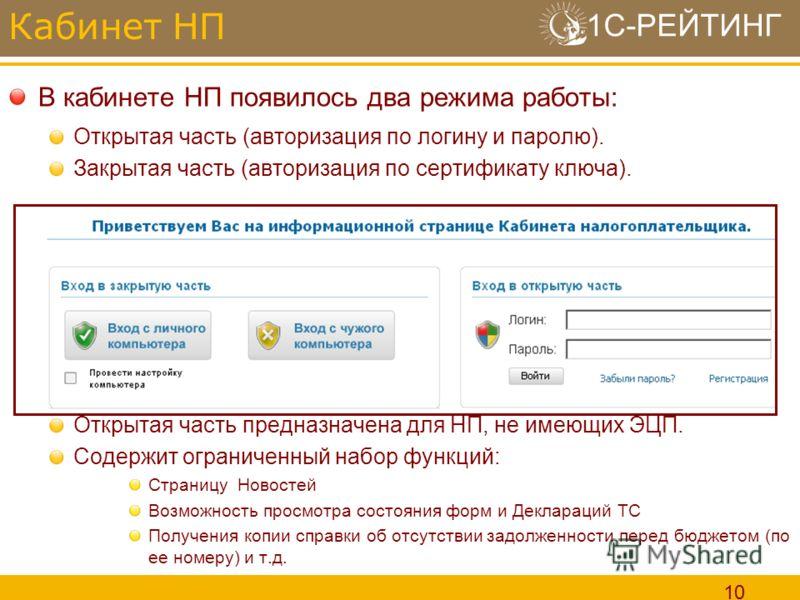 1С-РЕЙТИНГ 10 В кабинете НП появилось два режима работы: Открытая часть (авторизация по логину и паролю). Закрытая часть (авторизация по сертификату ключа). Открытая часть предназначена для НП, не имеющих ЭЦП. Содержит ограниченный набор функций: Стр