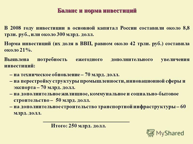Баланс и норма инвестиций В 2008 году инвестиции в основной капитал России составили около 8,8 трлн. руб., или около 300 млрд. долл. Норма инвестиций (их доля в ВВП, равном около 42 трлн. руб.) составила около 21%. Выявлена потребность ежегодного доп