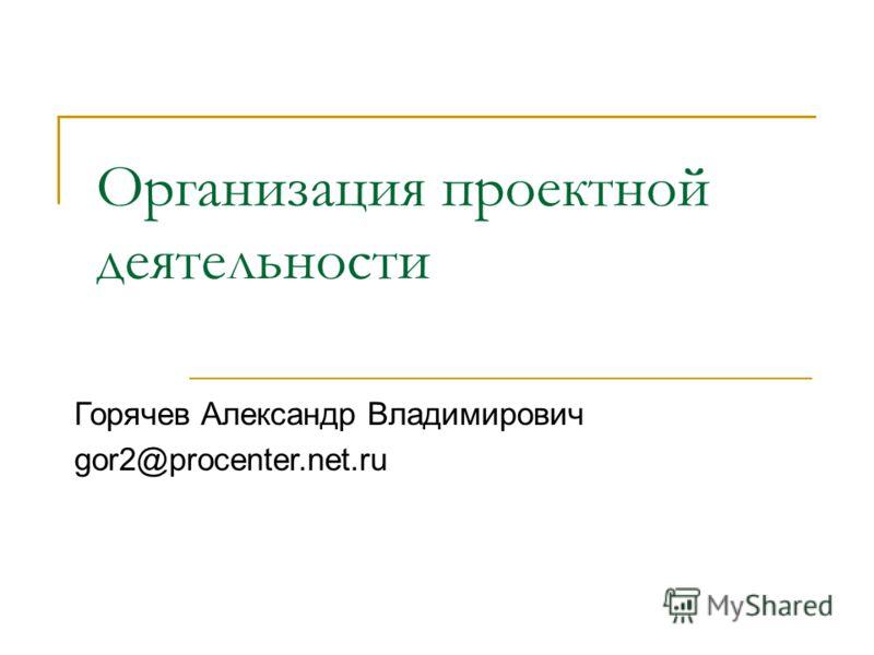 Организация проектной деятельности Горячев Александр Владимирович gor2@procenter.net.ru