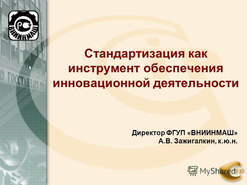 Стандартизация как инструмент обеспечения инновационной деятельности Директор ФГУП «ВНИИНМАШ» А.В. Зажигалкин, к.ю.н.