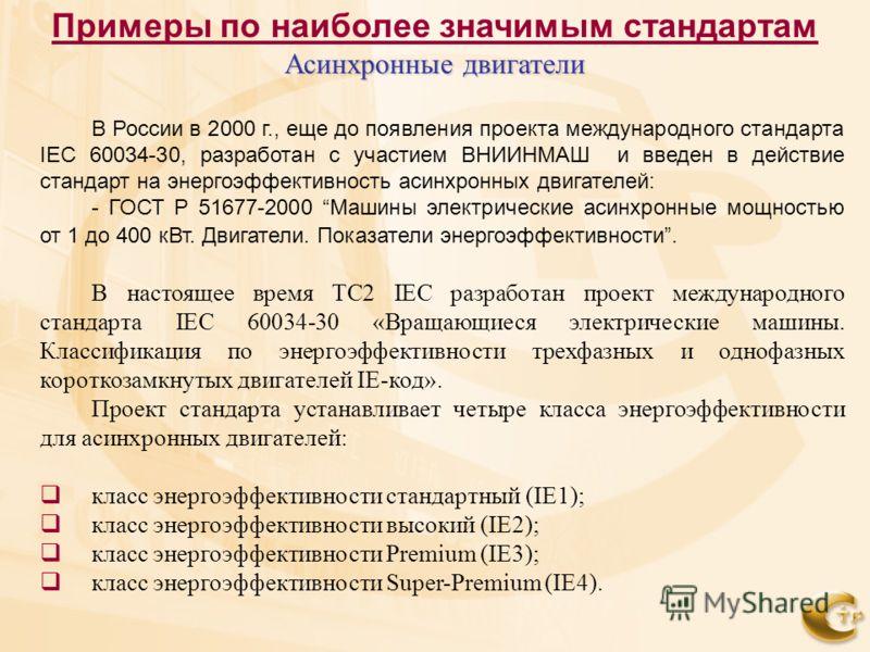 В России в 2000 г., еще до появления проекта международного стандарта IEC 60034-30, разработан с участием ВНИИНМАШ и введен в действие стандарт на энергоэффективность асинхронных двигателей: - ГОСТ Р 51677-2000 Машины электрические асинхронные мощнос