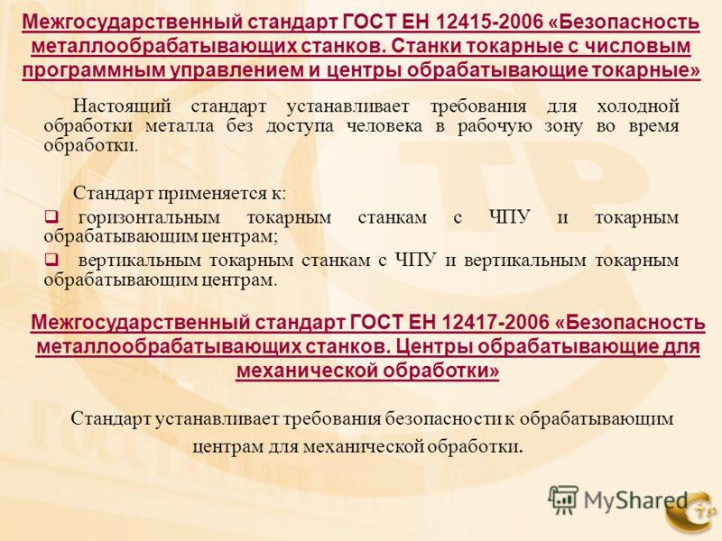 Межгосударственный стандарт ГОСТ ЕН 12415-2006 «Безопасность металлообрабатывающих станков. Станки токарные с числовым программным управлением и центры обрабатывающие токарные» Настоящий стандарт устанавливает требования для холодной обработки металл