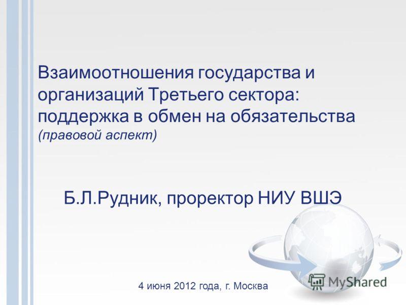Взаимоотношения государства и организаций Третьего сектора: поддержка в обмен на обязательства (правовой аспект) Б.Л.Рудник, проректор НИУ ВШЭ 4 июня 2012 года, г. Москва