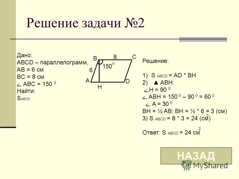 Решение задачи 2 B A D C 6 8 150 o Дано: ABCD – параллелограмм, AB = 6 см BC = 8 см ے ABC = 150 0 Найти: S ABCD Решение: 1)S ABCD = AD * BH 2) ABH: ےH = 90 0 ے ABH = 150 0 – 90 0 = 60 0 ے A = 30 0 BH = ½ AB; BH = ½ * 6 = 3 (см) 3) S ABCD = 8 * 3 = 24