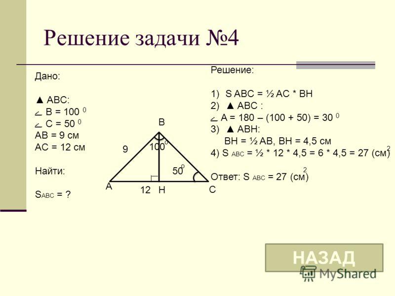 Решение задачи 4 A C 12 9 5050 o Дано: ABC: ے B = 100 0 ے С = 50 0 AB = 9 см AC = 12 см Найти: S ABC = ? B Решение: 1)S ABC = ½ AC * BH 2) ABC : ے A = 180 – (100 + 50) = 30 0 3) ABH: BH = ½ AB, BH = 4,5 см 4) S ABC = ½ * 12 * 4,5 = 6 * 4,5 = 27 (см)