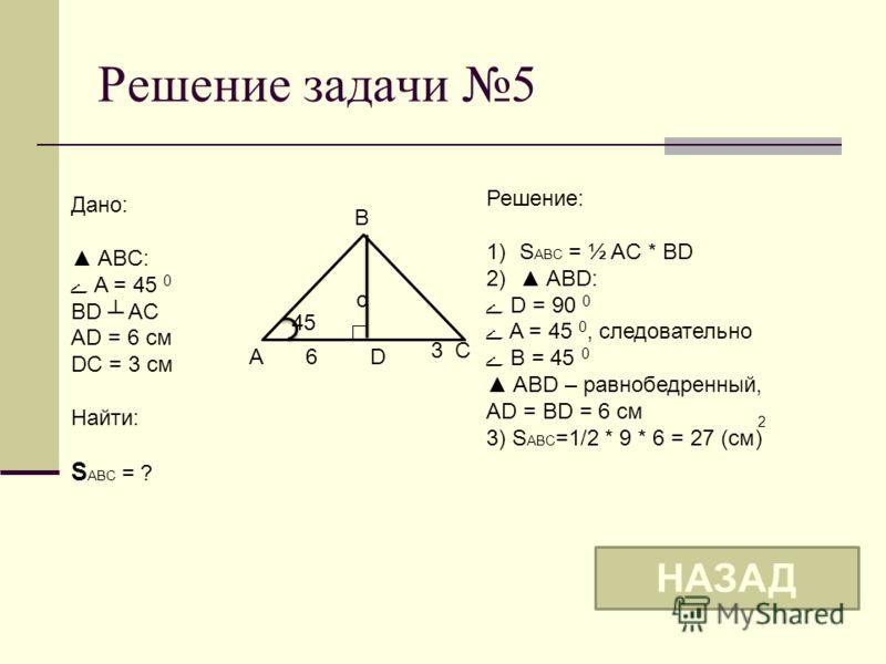 Решение задачи 5 o B A C 45 Дано: ABC: ے A = 45 0 BD AC AD = 6 см DC = 3 см Найти: S ABC = ? Решение: 1)S ABC = ½ AC * BD 2) ABD: ے D = 90 0 ے A = 45 0, следовательно ے B = 45 0 ABD – равнобедренный, AD = BD = 6 см 3) S ABC =1/2 * 9 * 6 = 27 (см) НАЗ