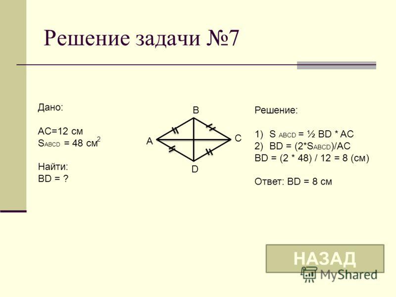 Решение задачи 7 B A C D Дано: AC=12 см S ABCD = 48 см Найти: BD = ? Решение: 1)S ABCD = ½ BD * AC 2)BD = (2*S ABCD )/AC BD = (2 * 48) / 12 = 8 (см) Ответ: BD = 8 см НАЗАД 2
