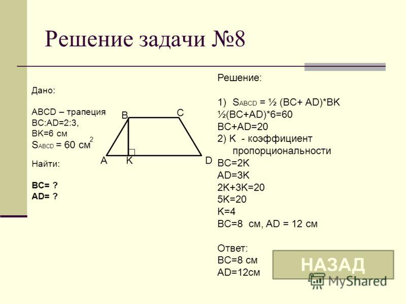 Решение задачи 8 B C AK Дано: ABCD – трапеция BC:AD=2:3, BK=6 см S ABCD = 60 см Найти: BC= ? AD= ? D Решение: 1)S ABCD = ½ (BC+ AD)*BK ½(BC+AD)*6=60 BC+AD=20 2) K - коэффициент пропорциональности BC=2K AD=3K 2K+3K=20 5K=20 K=4 BC=8 см, AD = 12 см Отв