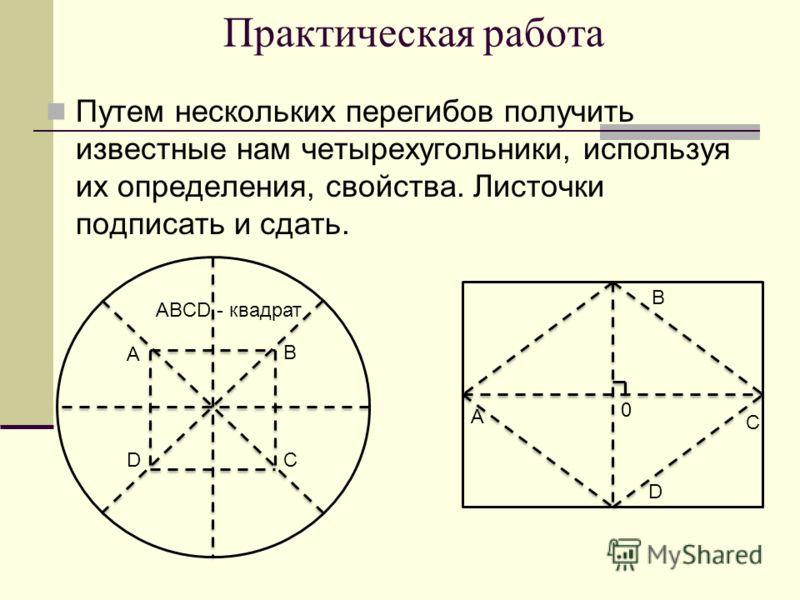 Практическая работа Путем нескольких перегибов получить известные нам четырехугольники, используя их определения, свойства. Листочки подписать и сдать. A D B C ABCD - квадрат A D B C 0