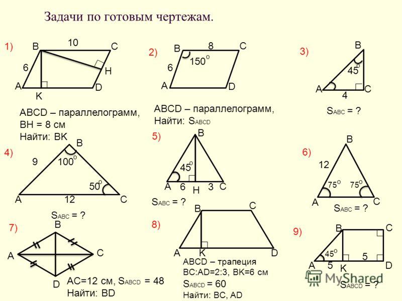 Задачи по готовым чертежам. B A D C 6 K H 10 1) ABCD – параллелограмм, BH = 8 см Найти: BK 2) B A D C 6 8 150 o ABCD – параллелограмм, Найти: S ABCD 3) B AC 4 45 o S ABC = ? B 4)4) AC12 9 5050 o 5)5) S ABC = ? B AC 45 o 6)6) S ABC = ? 75 o o 12 B A C