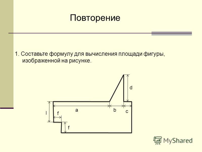 1. Составьте формулу для вычисления площади фигуры, изображенной на рисунке. l ab c d f f Повторение