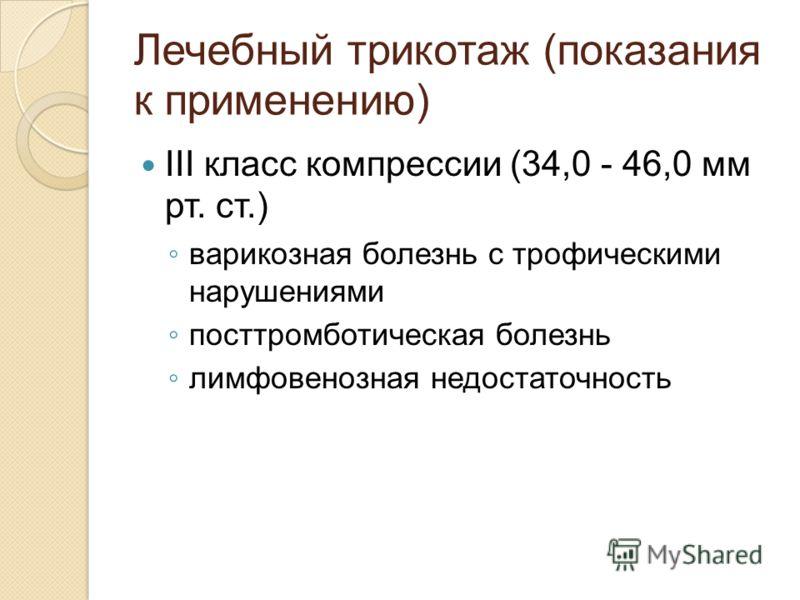 Лечебный трикотаж (показания к применению) III класс компрессии (34,0 - 46,0 мм рт. ст.) варикозная болезнь с трофическими нарушениями посттромботическая болезнь лимфовенозная недостаточность