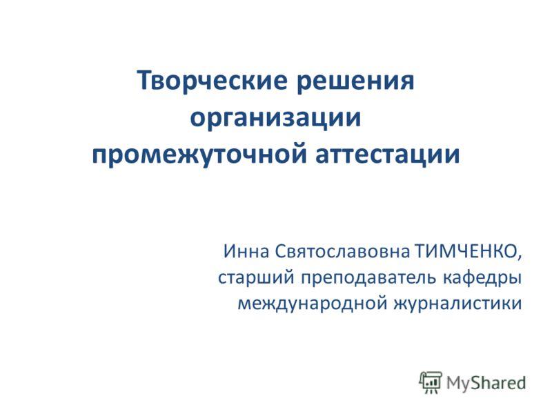 Творческие решения организации промежуточной аттестации Инна Святославовна ТИМЧЕНКО, старший преподаватель кафедры международной журналистики