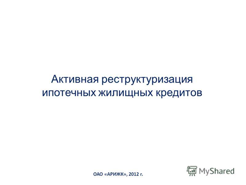 ОАО «АРИЖК», 2012 г. Активная реструктуризация ипотечных жилищных кредитов
