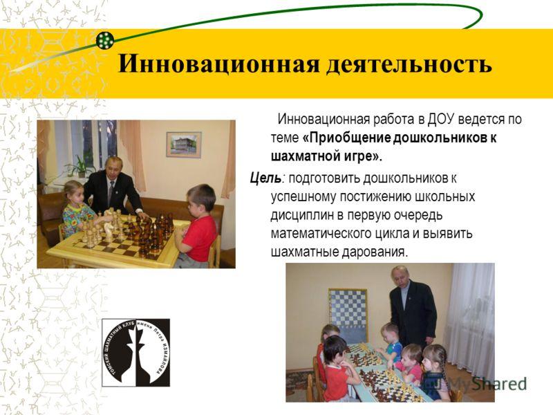 Инновационная деятельность Инновационная работа в ДОУ ведется по теме «Приобщение дошкольников к шахматной игре». Цель : подготовить дошкольников к успешному постижению школьных дисциплин в первую очередь математического цикла и выявить шахматные дар