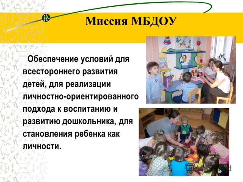 Миссия МБДОУ Обеспечение условий для всестороннего развития детей, для реализации личностно-ориентированного подхода к воспитанию и развитию дошкольника, для становления ребенка как личности.