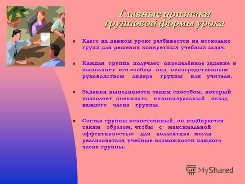 Главныепризнаки групповой формы урока Главные признаки групповой формы урока Класс на данном уроке разбивается на несколько групп для решения конкретных учебных задач. Каждая группа получает определённое задание и выполняет его сообща под непосредств