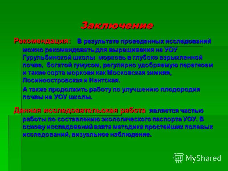 Рекомендация: В результате проведенных исследований можно рекомендовать для выращивания на УОУ Гурульбинской школы морковь в глубоко взрыхленной почве, богатой гумусом, регулярно удобряемую перегноем и такие сорта моркови как Московская зимняя, Лосин