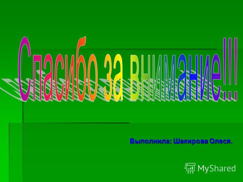 Выполнила: Шакирова Олеся.