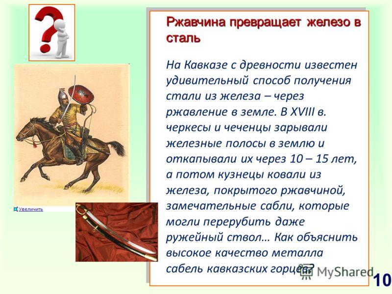 Ржавчина превращает железо в сталь На Кавказе с древности известен удивительный способ получения стали из железа – через ржавление в земле. В XVIII в. черкесы и чеченцы зарывали железные полосы в землю и откапывали их через 10 – 15 лет, а потом кузне