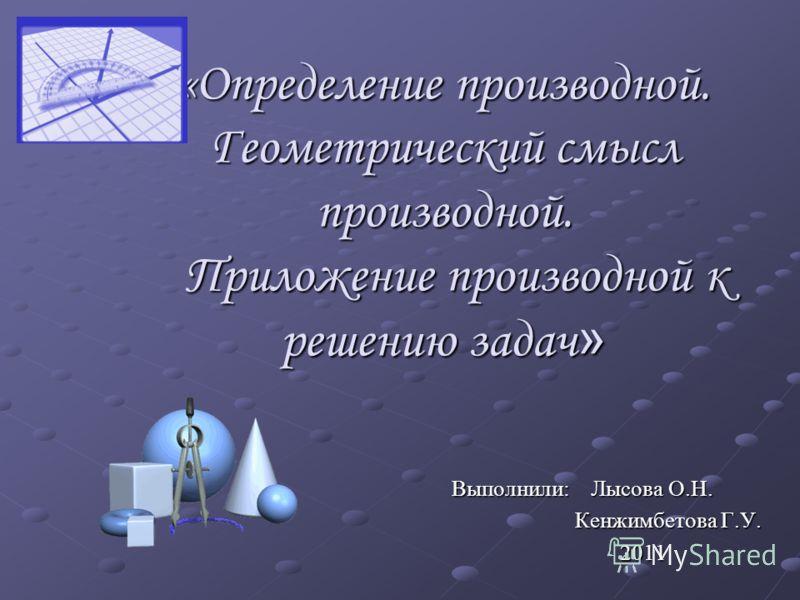 «Определение производной. Геометрический смысл производной. Приложение производной к решению задач » Выполнили: Лысова О.Н. Кенжимбетова Г.У. Кенжимбетова Г.У. 2011 2011