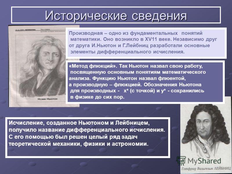 Исторические сведения Производная – одно из фундаментальных понятий математики. Оно возникло в XV11 веке. Независимо друг от друга И.Ньютон и Г.Лейбниц разработали основные элементы дифференциального исчисления. «Метод флюкций». Так Ньютон назвал сво