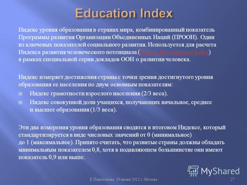 Индекс уровня образования в странах мира, комбинированный показатель Программы развития Организации Объединенных Наций ( ПРООН ). Один из ключевых показателей социального развития. Используется для расчета Индекса развития человеческого потенциала (H