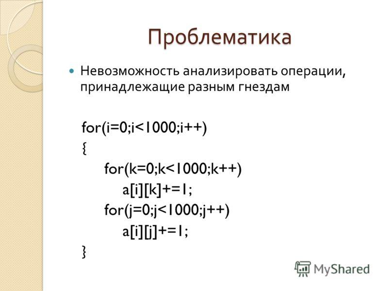 Проблематика Невозможность анализировать операции, принадлежащие разным гнездам for(i=0;i