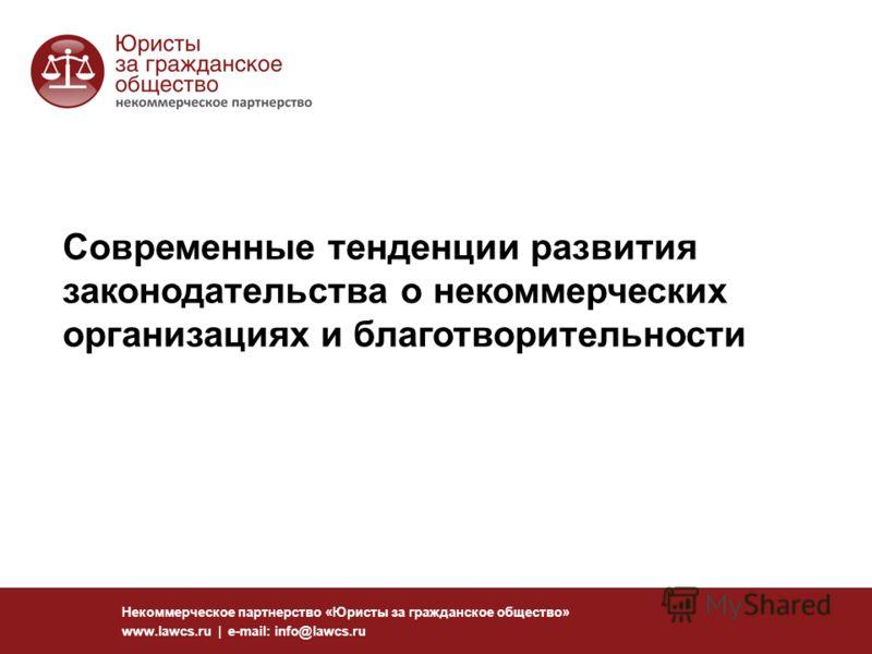 Современные тенденции развития законодательства о некоммерческих организациях и благотворительности Некоммерческое партнерство «Юристы за гражданское общество» www.lawcs.ru | e-mail: info@lawcs.ru