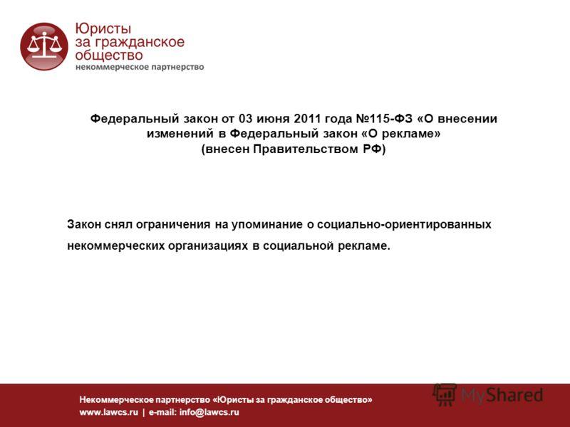 Федеральный закон от 03 июня 2011 года 115-ФЗ «О внесении изменений в Федеральный закон «О рекламе» (внесен Правительством РФ) Некоммерческое партнерство «Юристы за гражданское общество» www.lawcs.ru | e-mail: info@lawcs.ru Закон снял ограничения на