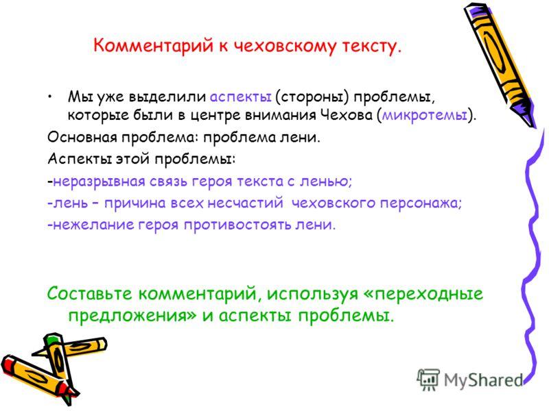 Комментарий к чеховскому тексту. Мы уже выделили аспекты (стороны) проблемы, которые были в центре внимания Чехова (микротемы). Основная проблема: проблема лени. Аспекты этой проблемы: -неразрывная связь героя текста с ленью; -лень – причина всех нес