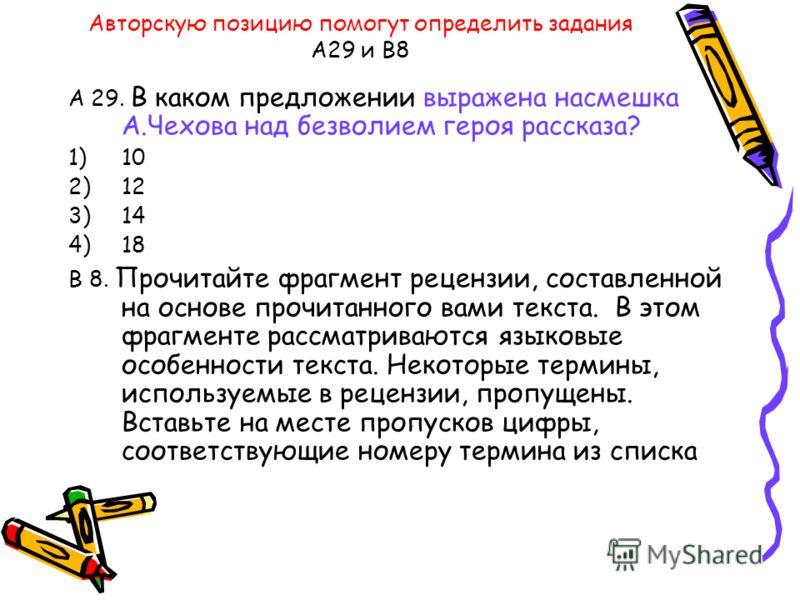 Авторскую позицию помогут определить задания А29 и В8 А 29. В каком предложении выражена насмешка А.Чехова над безволием героя рассказа? 1)10 2)12 3)14 4)18 В 8. Прочитайте фрагмент рецензии, составленной на основе прочитанного вами текста. В этом фр