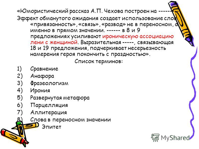«Юмористический рассказ А.П. Чехова построен на --------- Эффект обманутого ожидания создает использование слов «привязанность», «связь», «развод» не в переносном, а именно в прямом значении. ------ в 8 и 9 предложениях усиливают ироническую ассоциац