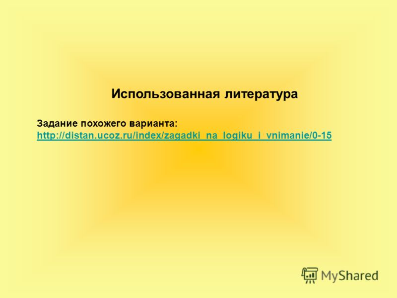 Использованная литература Задание похожего варианта: http://distan.ucoz.ru/index/zagadki_na_logiku_i_vnimanie/0-15
