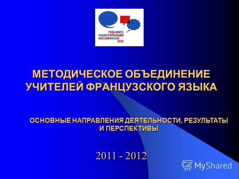 МЕТОДИЧЕСКОЕ ОБЪЕДИНЕНИЕ УЧИТЕЛЕЙ ФРАНЦУЗСКОГО ЯЗЫКА 2011 - 2012 ОСНОВНЫЕ НАПРАВЛЕНИЯ ДЕЯТЕЛЬНОСТИ, РЕЗУЛЬТАТЫ И ПЕРСПЕКТИВЫ