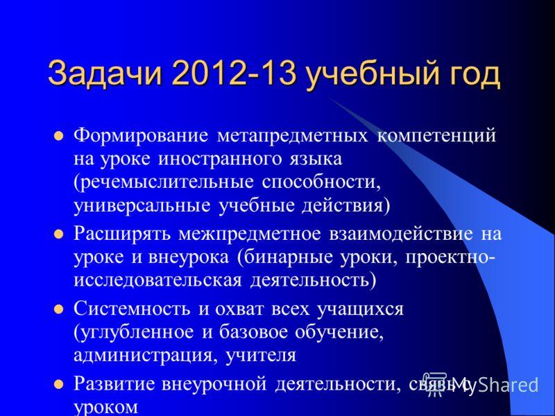 Задачи 2012-13 учебный год Формирование метапредметных компетенций на уроке иностранного языка (речемыслительные способности, универсальные учебные действия) Расширять межпредметное взаимодействие на уроке и внеурока (бинарные уроки, проектно- исслед