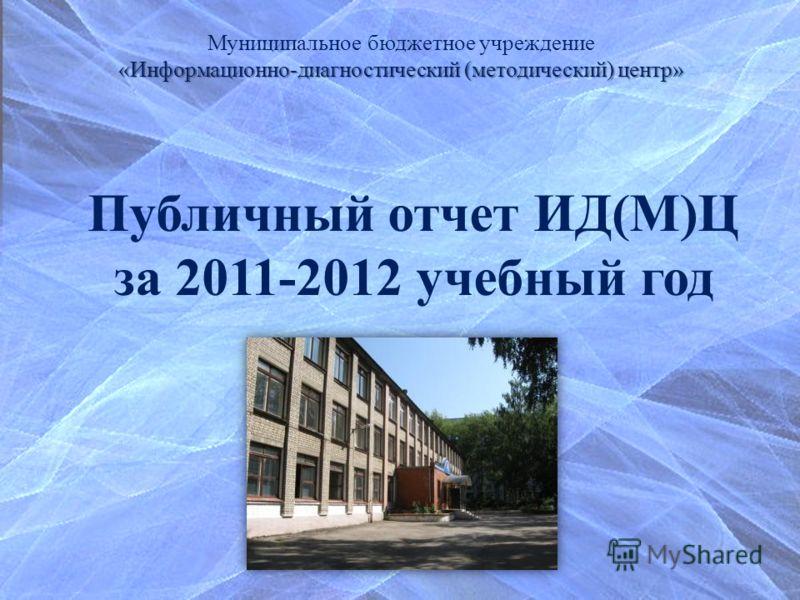 Муниципальное бюджетное учреждение «Информационно-диагностический (методический) центр» Публичный отчет ИД(М)Ц за 2011-2012 учебный год