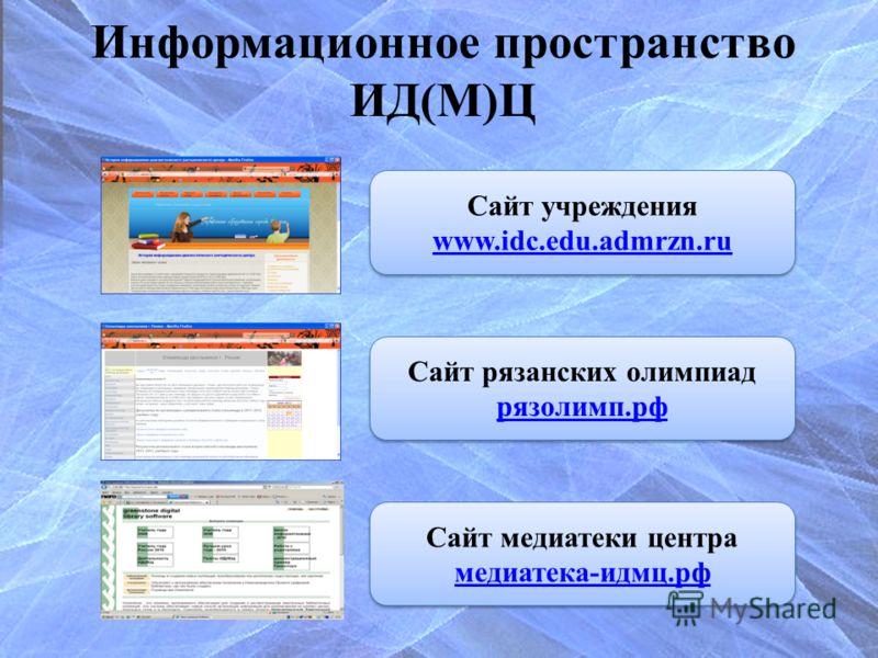 Информационное пространство ИД(М)Ц Сайт медиатеки центра медиатека-идмц.рф Сайт учреждения www.idc.edu.admrzn.ru Сайт рязанских олимпиад рязолимп.рф