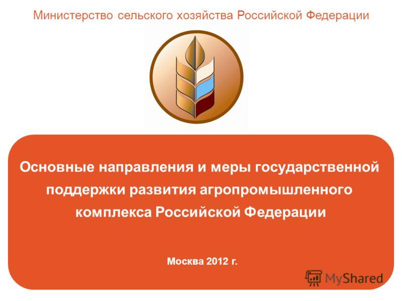 Основные направления и меры государственной поддержки развития агропромышленного комплекса Российской Федерации Москва 2012 г. Министерство сельского хозяйства Российской Федерации