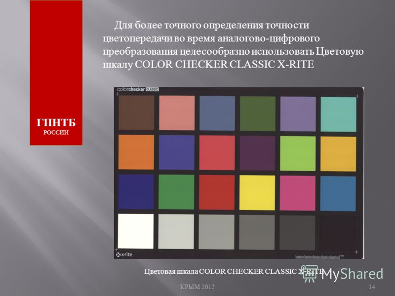КРЫМ 201214 ГПНТБ РОССИИ Для более точного определения точности цветопередачи во время аналогово-цифрового преобразования целесообразно использовать Цветовую шкалу COLOR CHECKER CLASSIC X-RITE Цветовая шкала COLOR CHECKER CLASSIC X-RITE