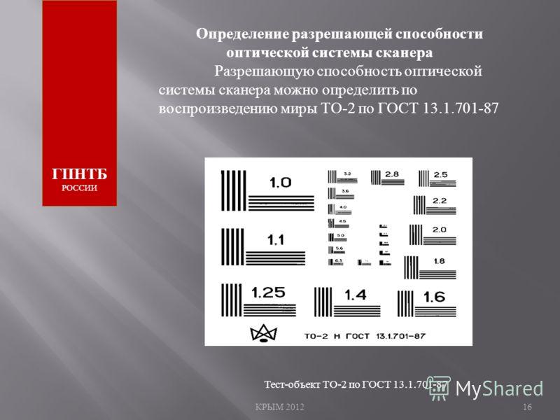 КРЫМ 201216 ГПНТБ РОССИИ Определение разрешающей способности оптической системы сканера Разрешающую способность оптической системы сканера можно определить по воспроизведению миры ТО -2 по ГОСТ 13.1.701-87 Тест-объект ТО-2 по ГОСТ 13.1.701-87